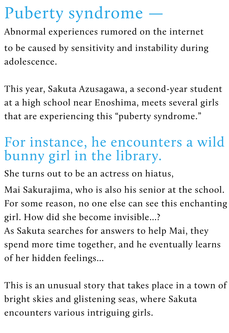 "Puberty syndrome –  Abnormal experiences rumored on the internet to be caused by sensitivity and instability during adolescence. This year, Sakuta Azusagawa, a second-year student at a high school near Enoshima, meets several girls that are experiencing this ""puberty syndrome."" For instance, he encounters a wild bunny girl in the library. She turns out to be an actress on hiatus, Mai Sakurajima, who is also his senior at the school. For some reason, no one else can see this enchanting girl. How did she become invisible…? As Sakuta searches for answers to help Mai, they spend more time together, and he eventually learns of her hidden feelings… This is an unusual story that takes place in a town of bright skies and glistening seas, where Sakuta encounters various intriguing girls."